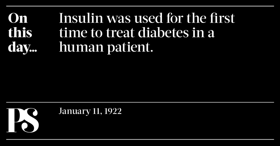 January 11, 1922 - First use of insulin to treat a person with diabetes