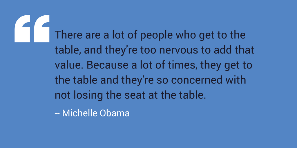 """There are a lot of people who get to the table, and they're too nervous to add that value. Because a lot of times, they get to the table and they're so concerned with not losing the seat at the table."" -- Michelle Obama"