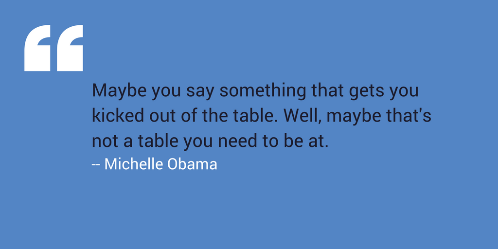 """Maybe you say something that gets you kicked out of the table. Well, maybe that's not a table you need to be at."" –Michelle Obama"