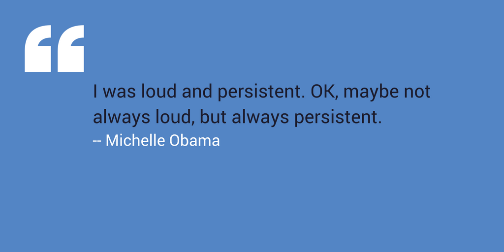 """I was loud and persistent. OK, maybe not always loud, but always persistent."" –Michelle Obama"