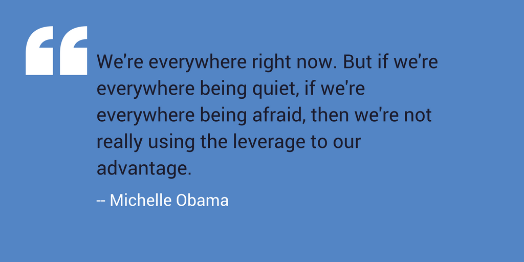 """We're everywhere right now. But if we're everywhere being quiet, if we're everywhere being afraid, then we're not really using the leverage to our advantage."" –Michelle Obama"